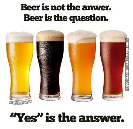 funny-picture-beer-is-not-the-answer-beer-is-the-question-yes-is-the-answer